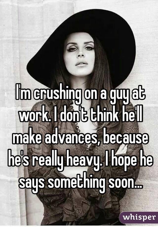 I'm crushing on a guy at work. I don't think he'll make advances, because he's really heavy. I hope he says something soon...