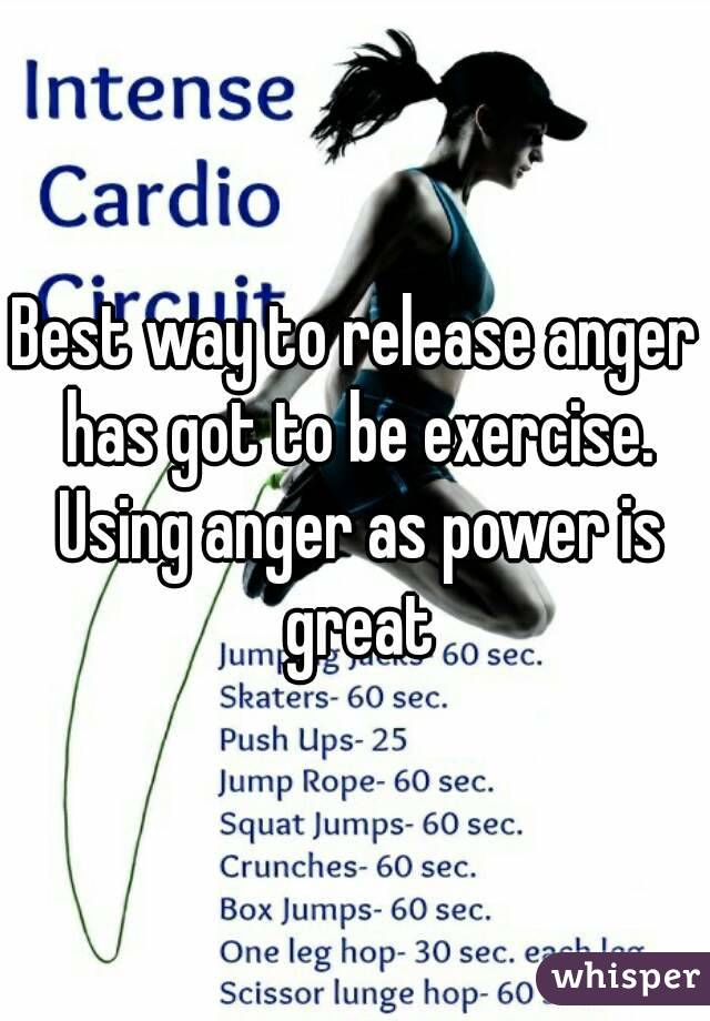 Best way to release anger has got to be exercise. Using anger as power is great
