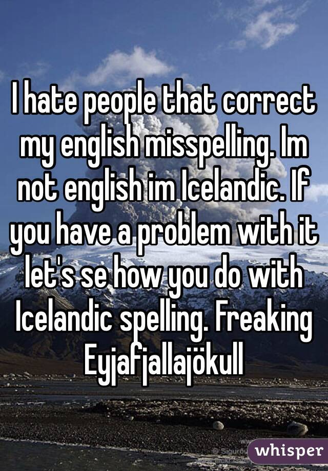 I hate people that correct my english misspelling. Im not english im Icelandic. If you have a problem with it let's se how you do with Icelandic spelling. Freaking Eyjafjallajökull