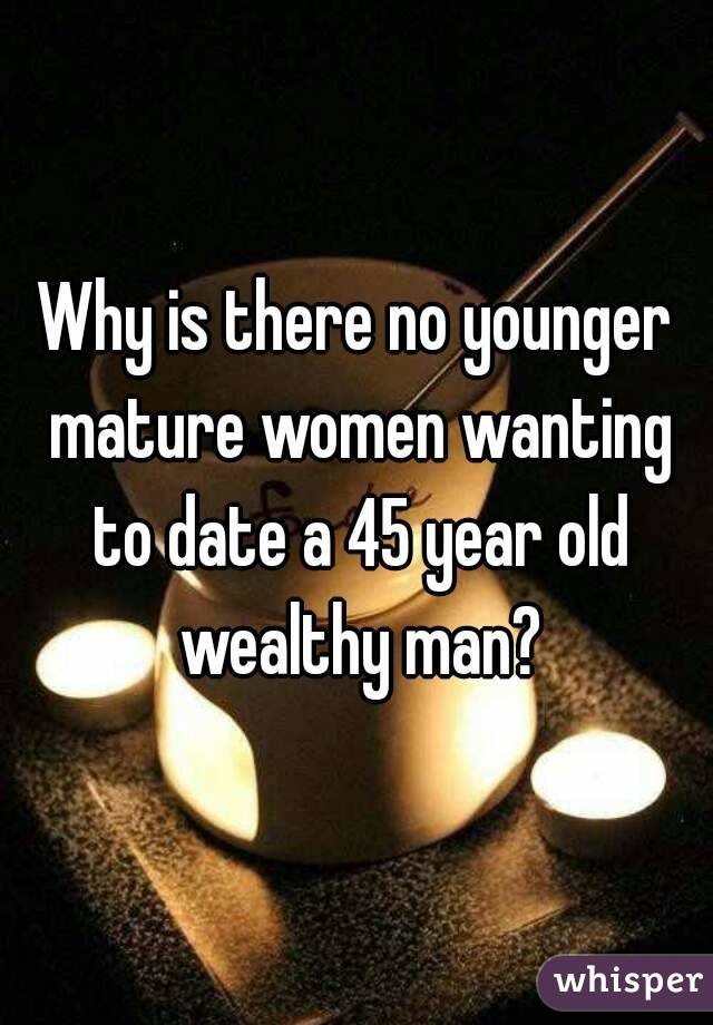 Why is there no younger mature women wanting to date a 45 year old wealthy man?