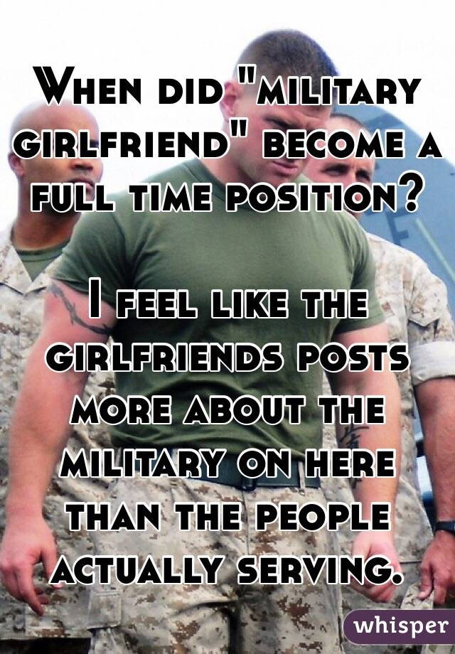 """When did """"military girlfriend"""" become a full time position?  I feel like the girlfriends posts more about the military on here than the people actually serving."""