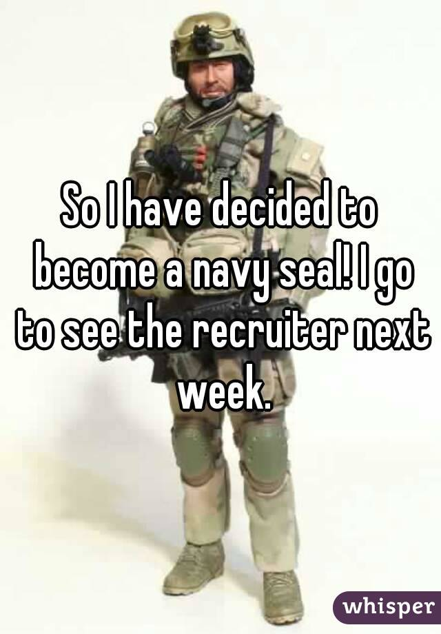 So I have decided to become a navy seal! I go to see the recruiter next week.