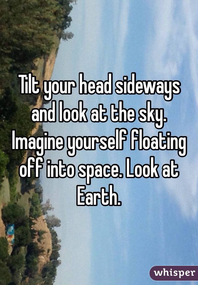 Tilt your head sideways and look at the sky. Imagine yourself floating off into space. Look at Earth.