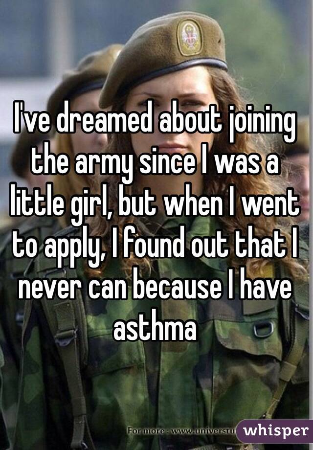 I've dreamed about joining the army since I was a little girl, but when I went to apply, I found out that I never can because I have asthma