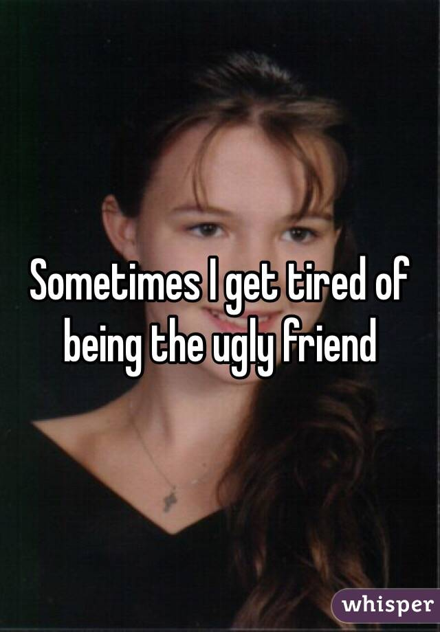 Sometimes I get tired of being the ugly friend