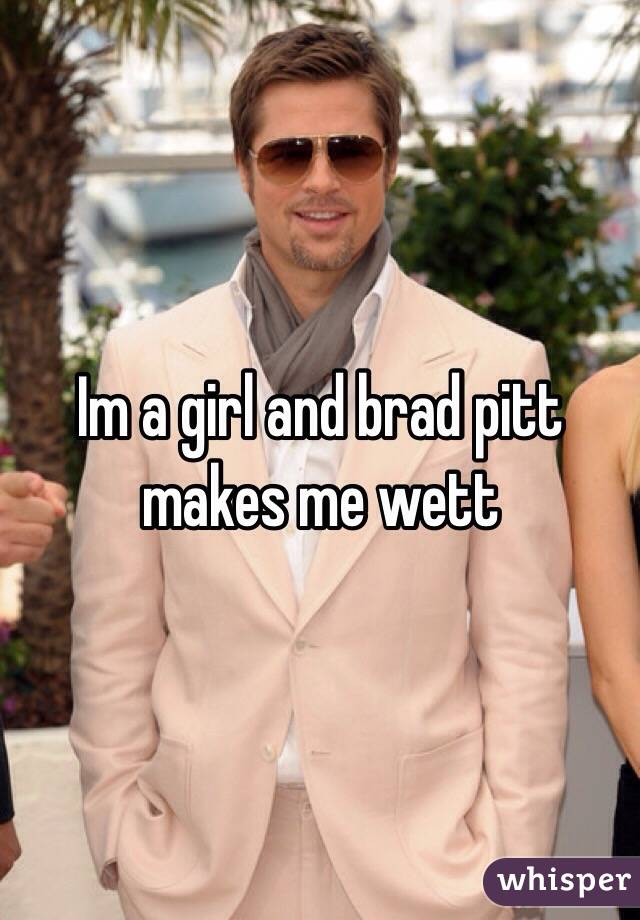 Im a girl and brad pitt makes me wett