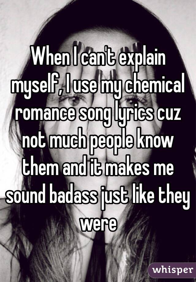When I can't explain myself, I use my chemical romance song lyrics cuz not much people know them and it makes me sound badass just like they were