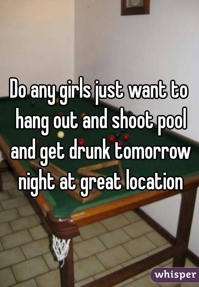 Do any girls just want to hang out and shoot pool and get drunk tomorrow night at great location