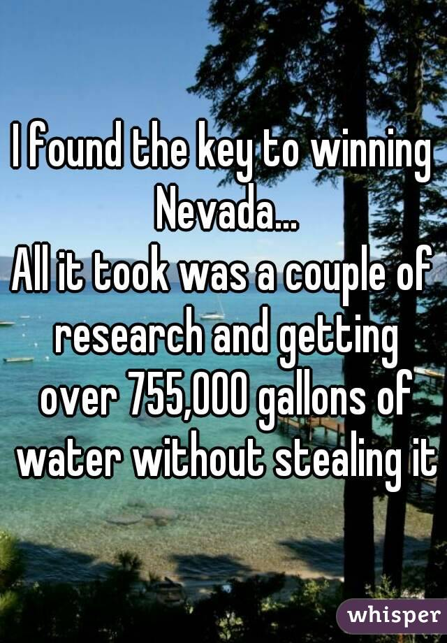 I found the key to winning Nevada... All it took was a couple of research and getting over 755,000 gallons of water without stealing it