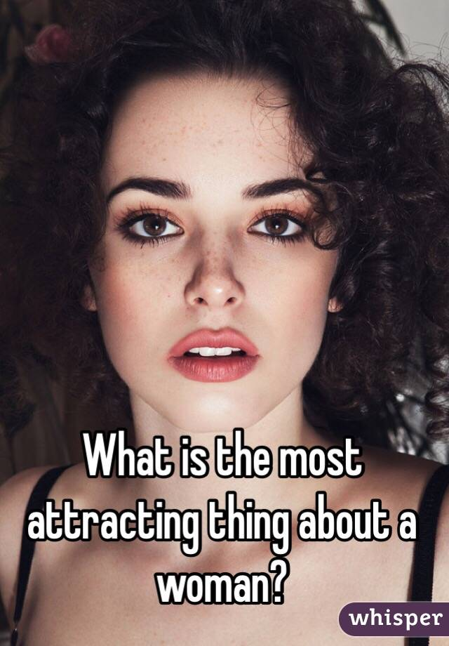 What is the most attracting thing about a woman?