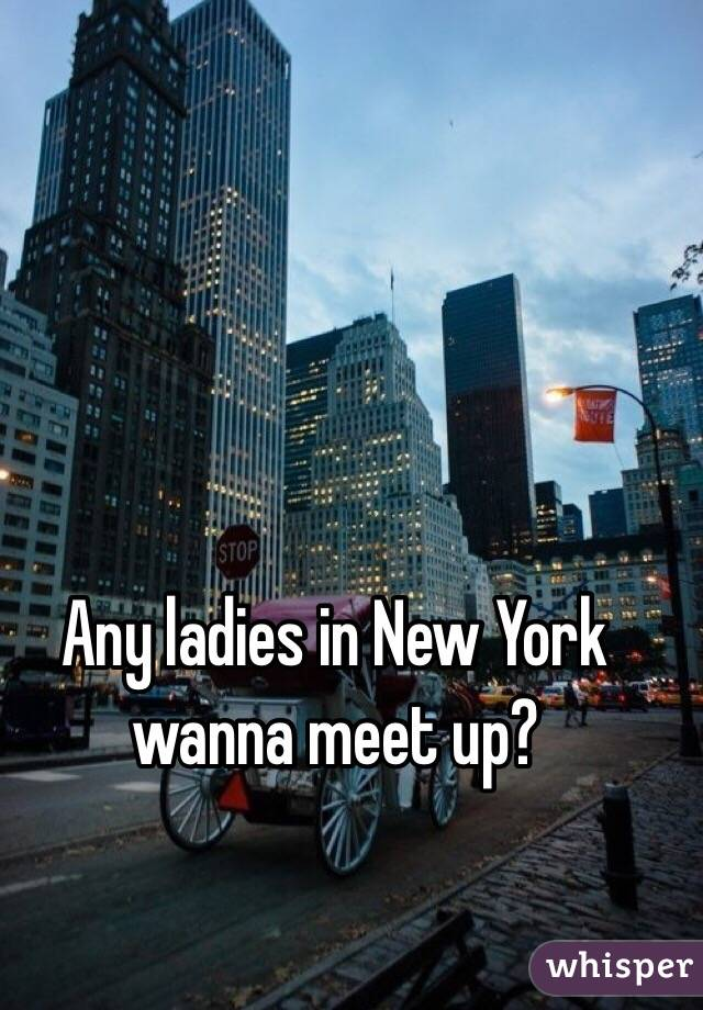 Any ladies in New York wanna meet up?