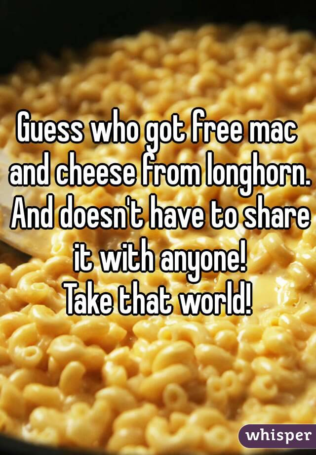Guess who got free mac and cheese from longhorn. And doesn't have to share it with anyone! Take that world!