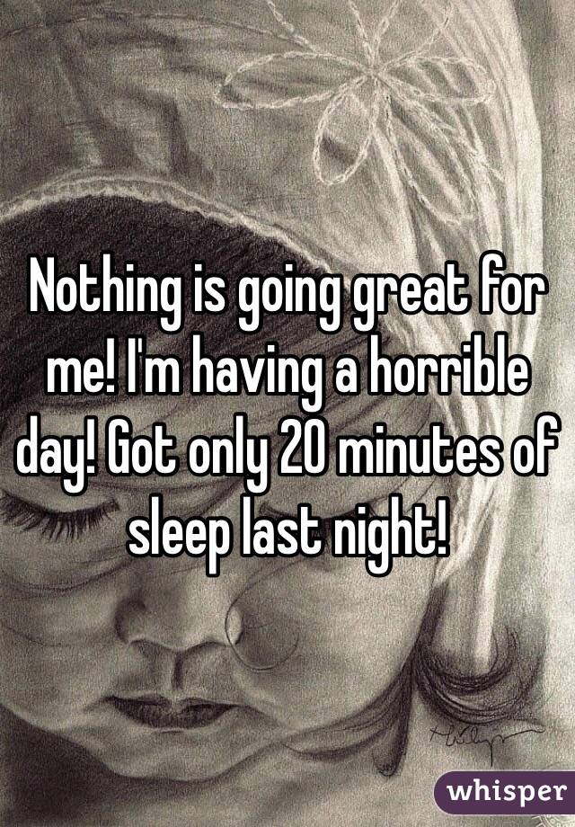 Nothing is going great for me! I'm having a horrible day! Got only 20 minutes of sleep last night!