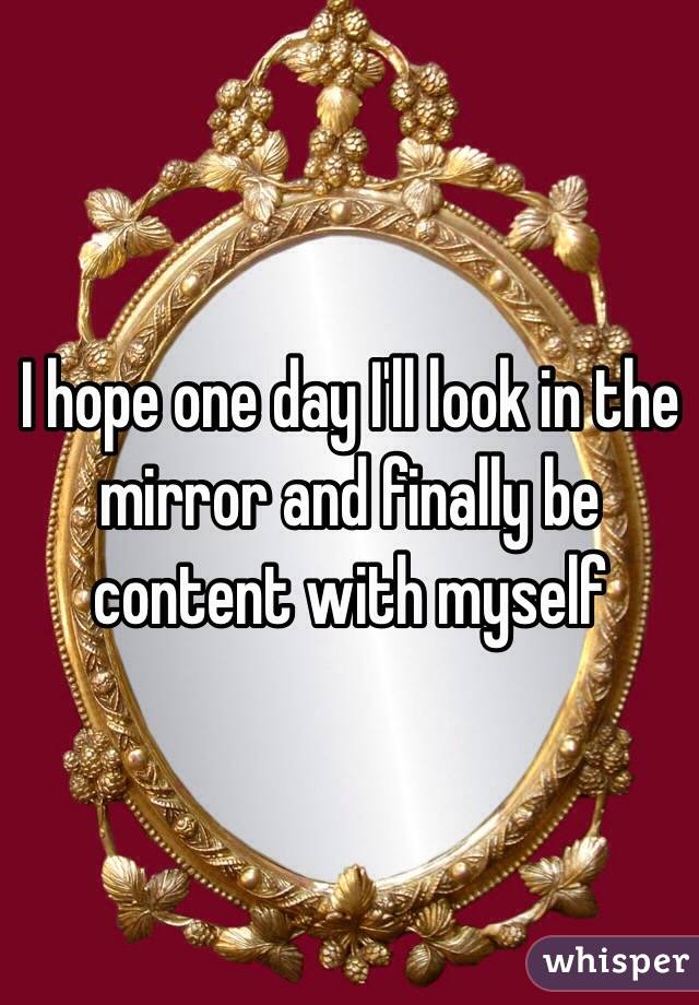 I hope one day I'll look in the mirror and finally be content with myself
