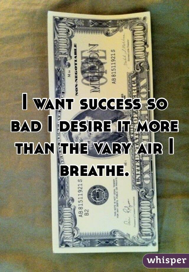 I want success so bad I desire it more than the vary air I breathe.