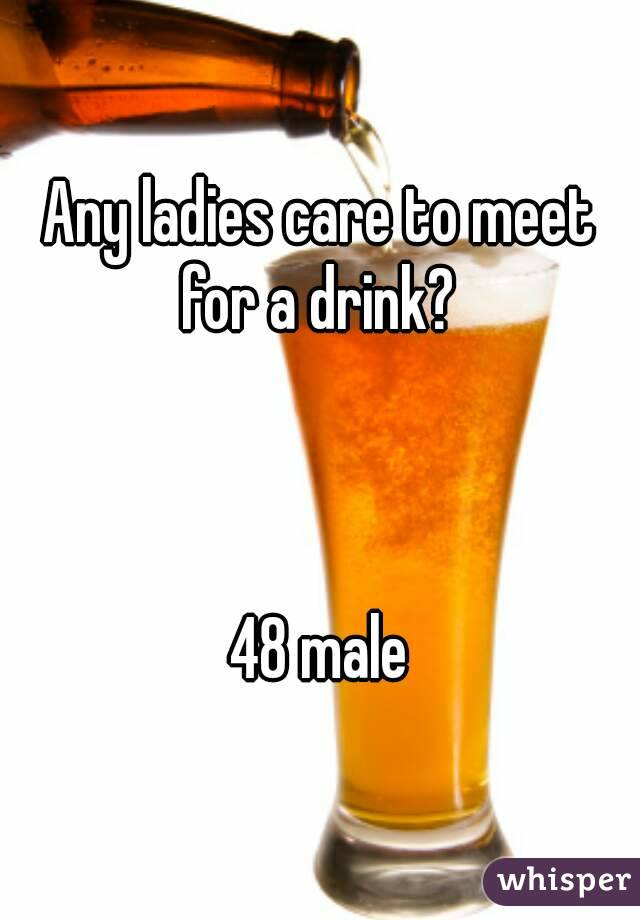 Any ladies care to meet for a drink?     48 male