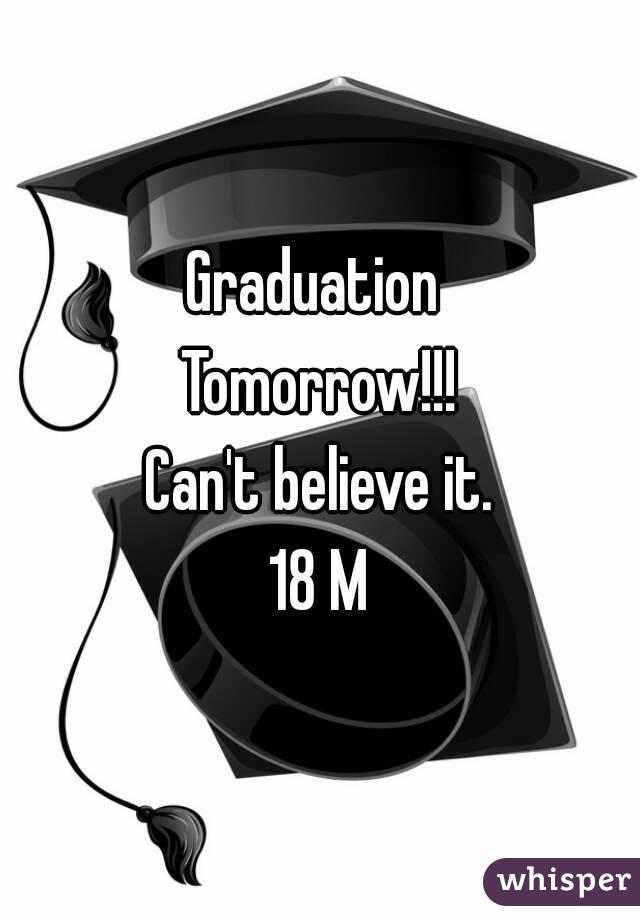 Graduation  Tomorrow!!! Can't believe it. 18 M