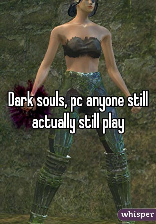 Dark souls, pc anyone still actually still play