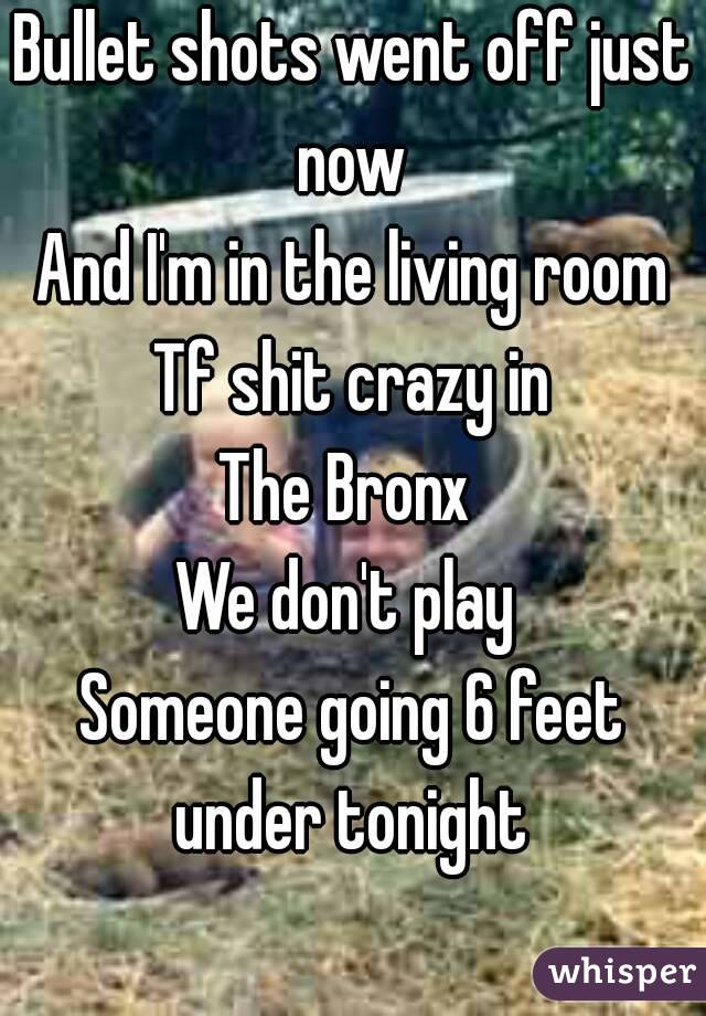 Bullet shots went off just now  And I'm in the living room Tf shit crazy in The Bronx  We don't play  Someone going 6 feet under tonight