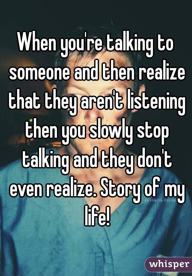 When you're talking to someone and then realize that they aren't listening then you slowly stop talking and they don't even realize. Story of my life!