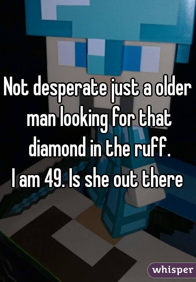 Not desperate just a older man looking for that diamond in the ruff. I am 49. Is she out there
