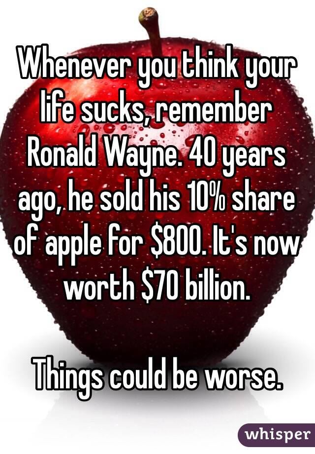 Whenever you think your life sucks, remember Ronald Wayne. 40 years ago, he sold his 10% share of apple for $800. It's now worth $70 billion.   Things could be worse.