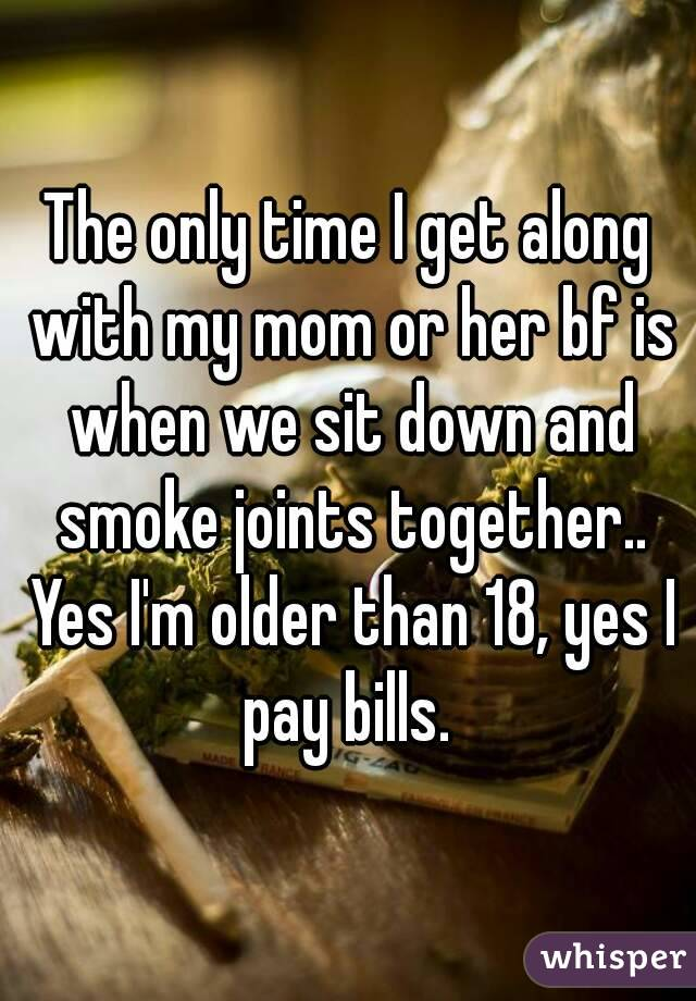 The only time I get along with my mom or her bf is when we sit down and smoke joints together.. Yes I'm older than 18, yes I pay bills.