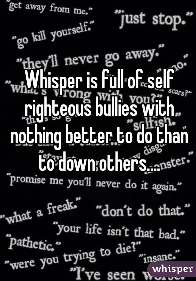 Whisper is full of self righteous bullies with nothing better to do than to down others....