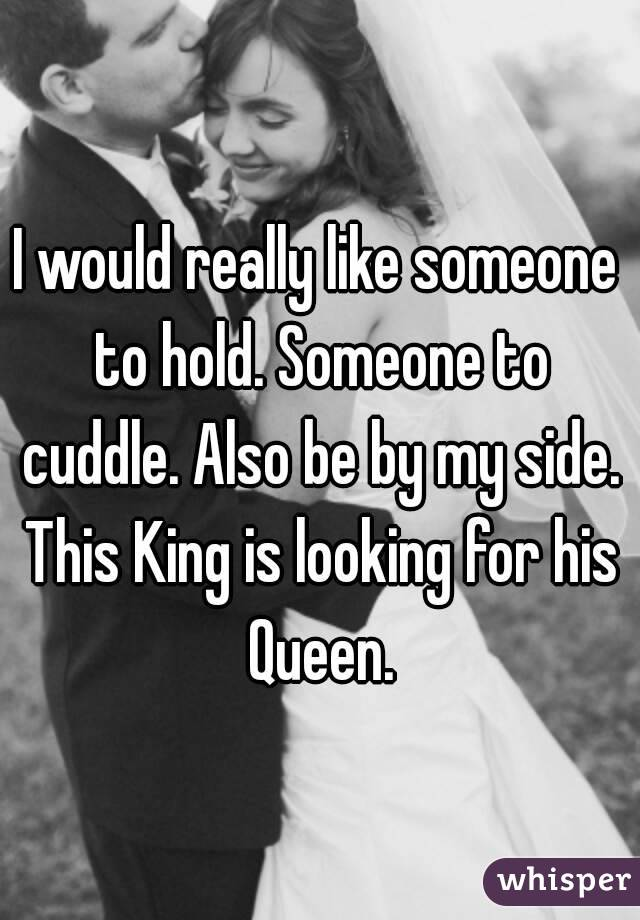 I would really like someone to hold. Someone to cuddle. Also be by my side. This King is looking for his Queen.