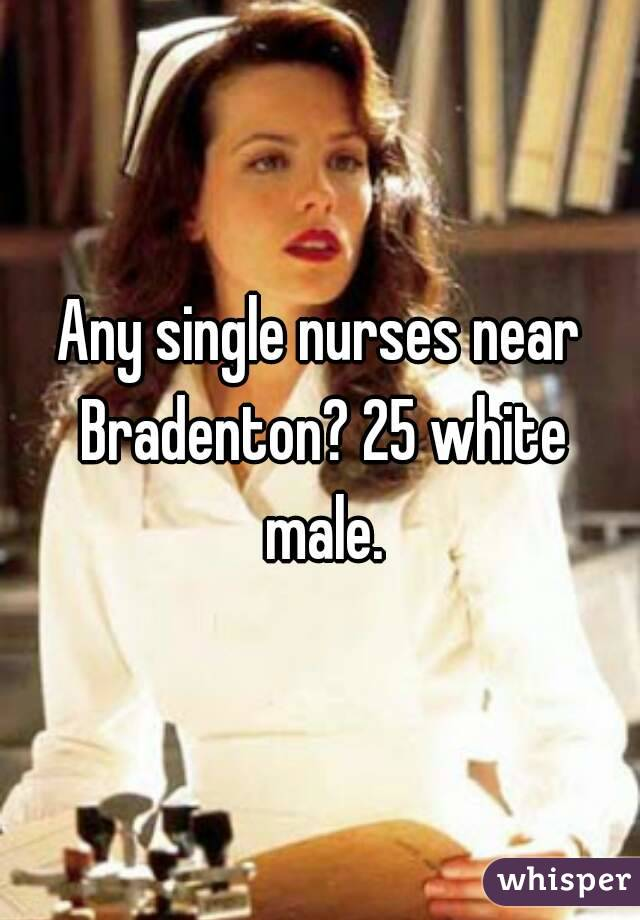 Any single nurses near Bradenton? 25 white male.