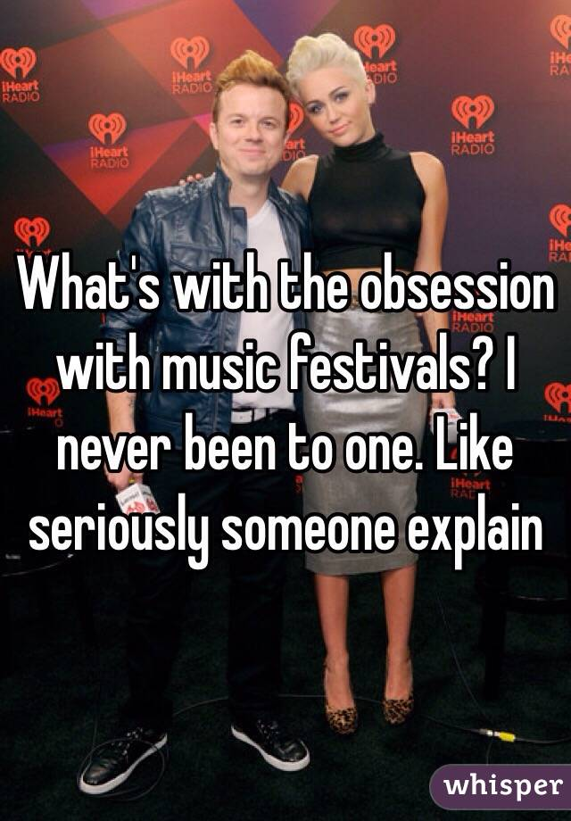 What's with the obsession with music festivals? I never been to one. Like seriously someone explain
