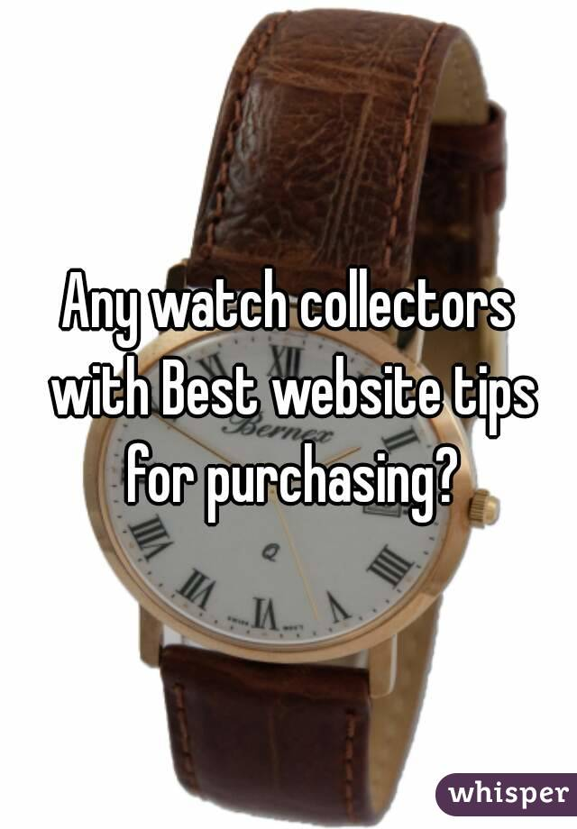 Any watch collectors with Best website tips for purchasing?