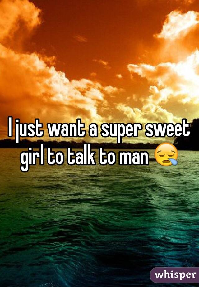 I just want a super sweet girl to talk to man 😪