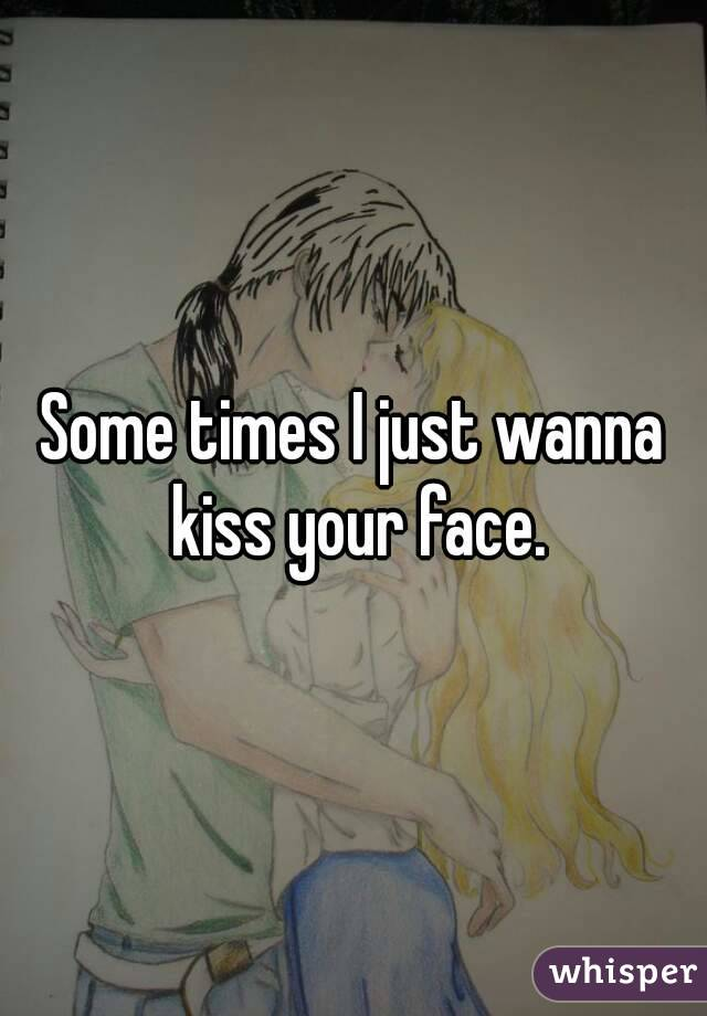 Some times I just wanna kiss your face.