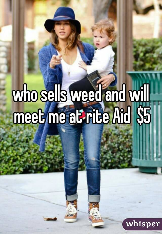 who sells weed and will meet me at rite Aid  $5