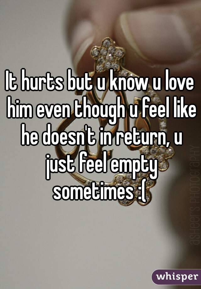 It hurts but u know u love him even though u feel like he doesn't in return, u just feel empty sometimes :(