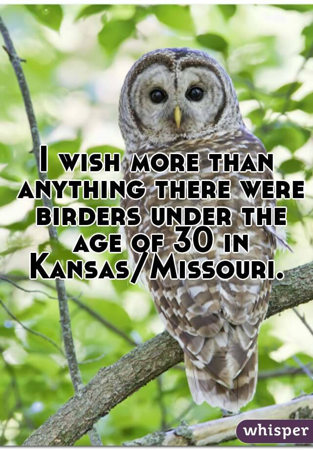 I wish more than anything there were birders under the age of 30 in Kansas/Missouri.