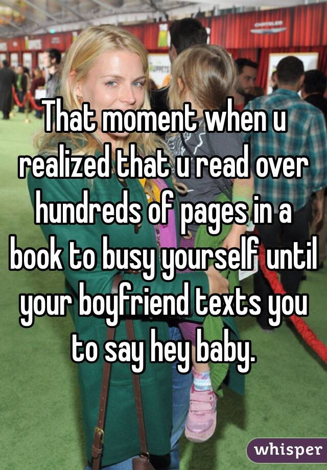 That moment when u realized that u read over hundreds of pages in a book to busy yourself until your boyfriend texts you to say hey baby.