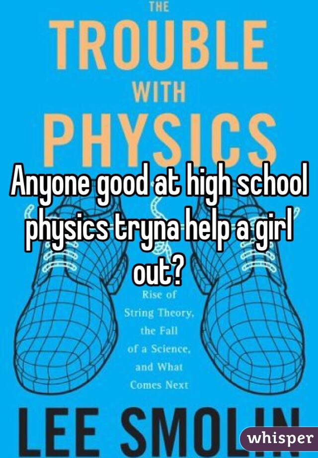Anyone good at high school physics tryna help a girl out?