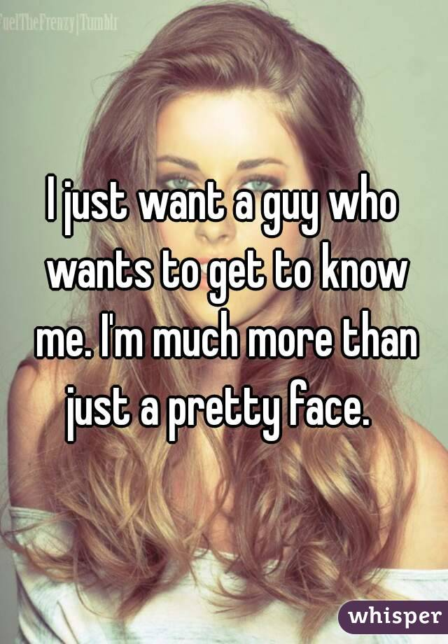 I just want a guy who wants to get to know me. I'm much more than just a pretty face.