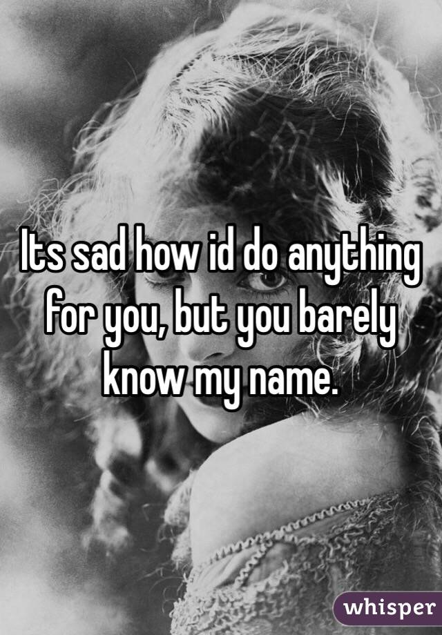 Its sad how id do anything for you, but you barely know my name.