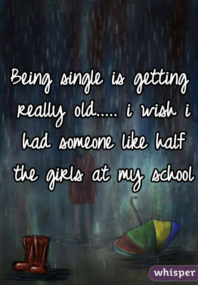 Being single is getting really old..... i wish i had someone like half the girls at my school