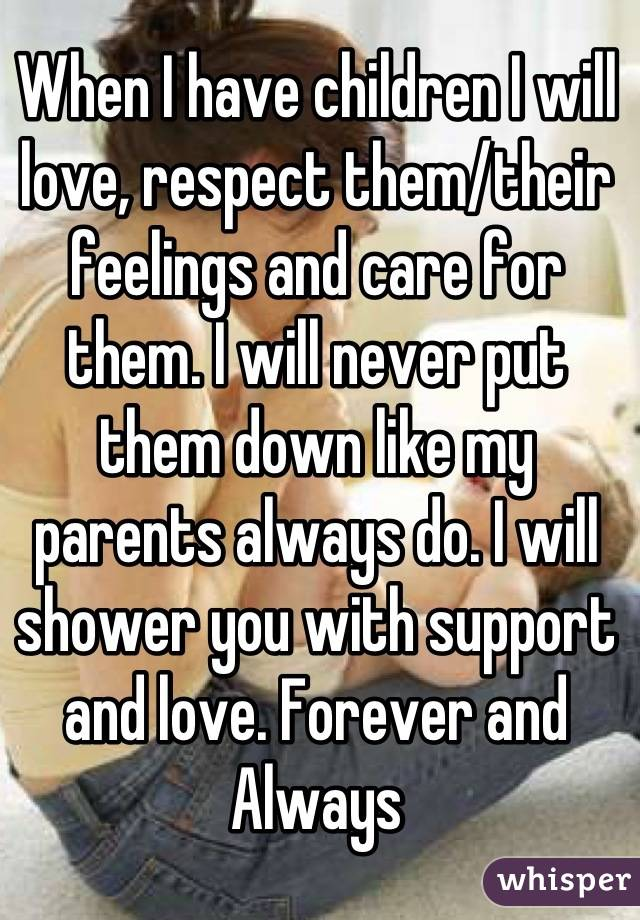 When I have children I will love, respect them/their feelings and care for them. I will never put them down like my parents always do. I will shower you with support and love. Forever and Always