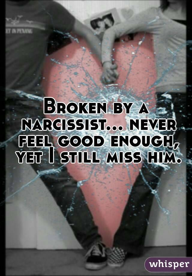 Broken by a narcissist... never feel good enough, yet I still miss him.