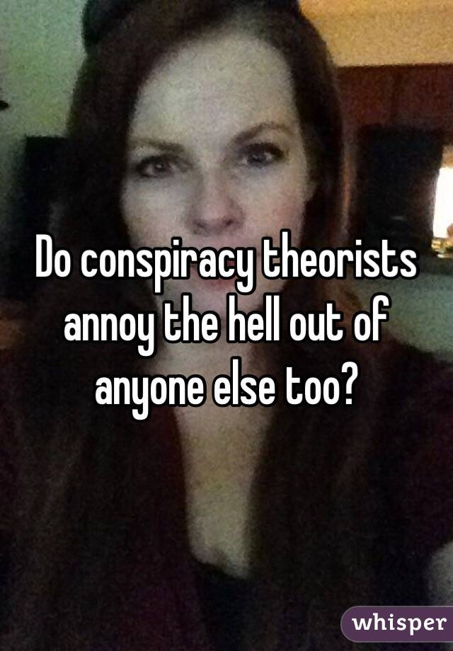 Do conspiracy theorists annoy the hell out of anyone else too?