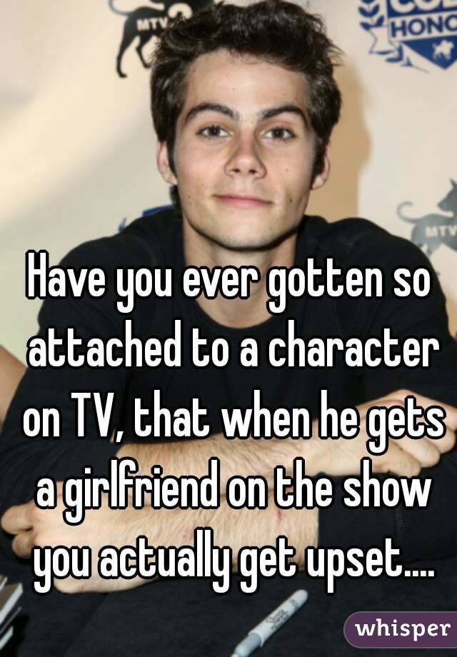 Have you ever gotten so attached to a character on TV, that when he gets a girlfriend on the show you actually get upset....