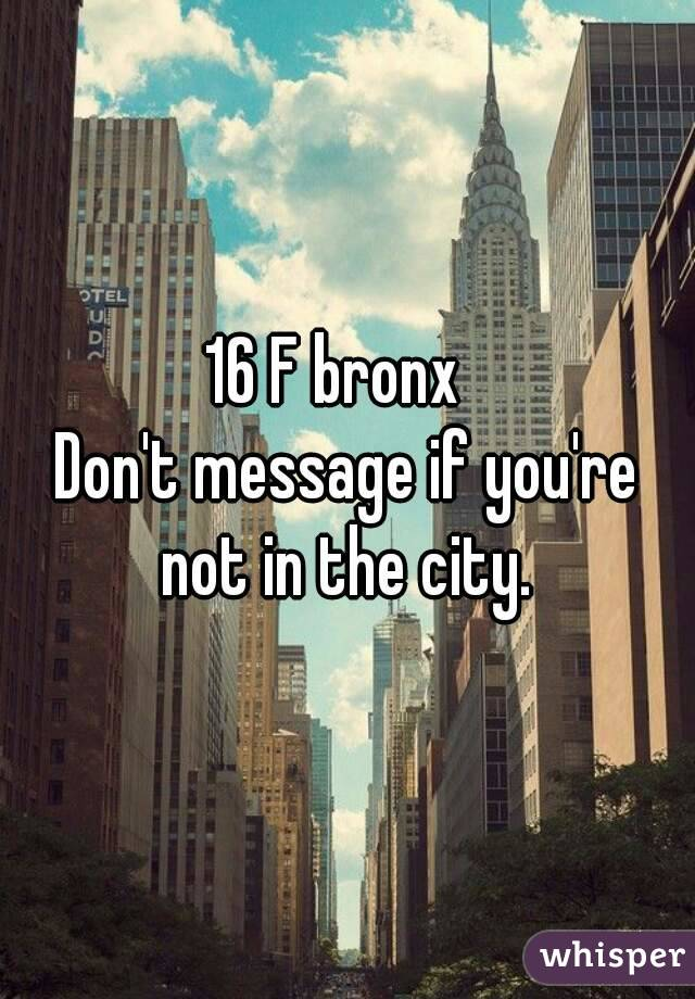 16 F bronx   Don't message if you're not in the city.