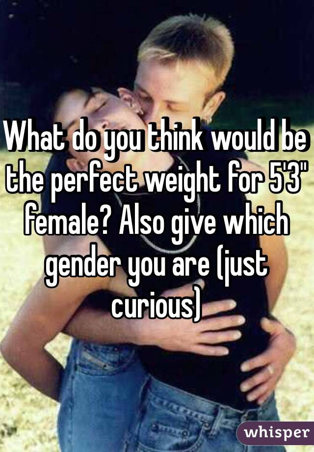 What do you think would be the perfect weight for 5'3'' female? Also give which gender you are (just curious)