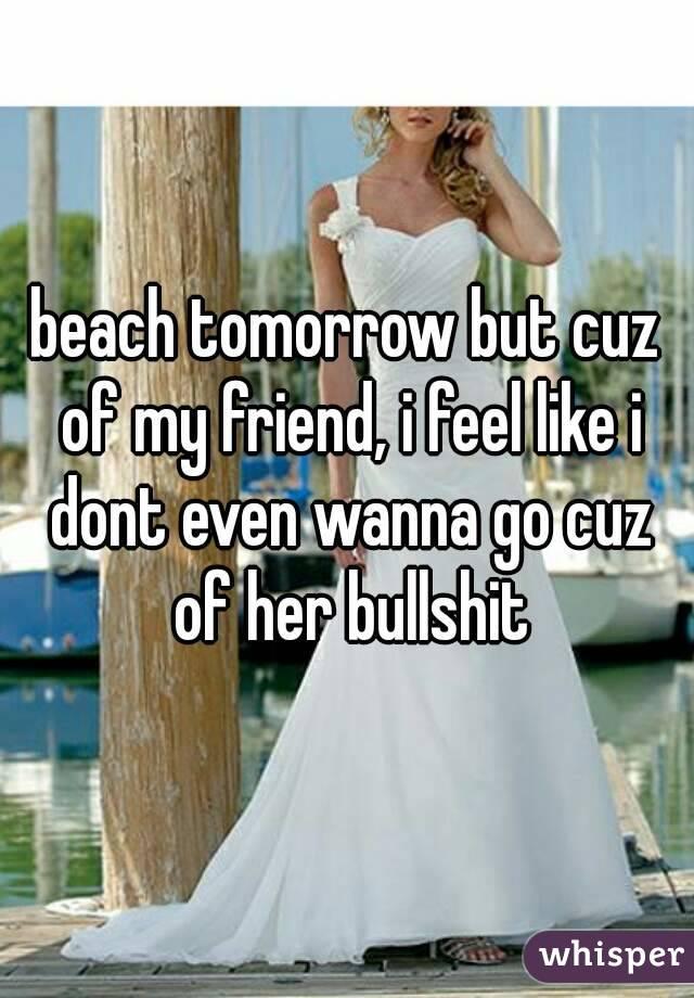 beach tomorrow but cuz of my friend, i feel like i dont even wanna go cuz of her bullshit
