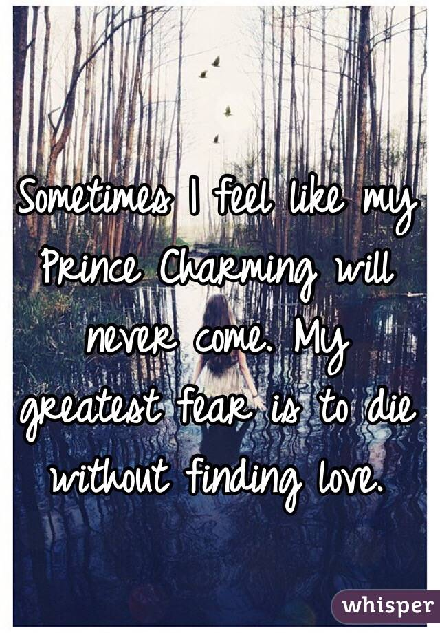 Sometimes I feel like my Prince Charming will never come. My greatest fear is to die without finding love.